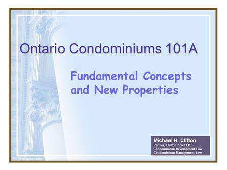 Ontario Condominiums 101A Fundamental Concepts and New Properties Michael H. Clifton Partner, Clifton Kok LLP Condominium Development Law Condominium Management.