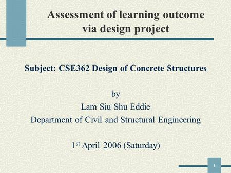1 Assessment of learning outcome via design project Subject: CSE362 Design of Concrete Structures by Lam Siu Shu Eddie Department of Civil and Structural.