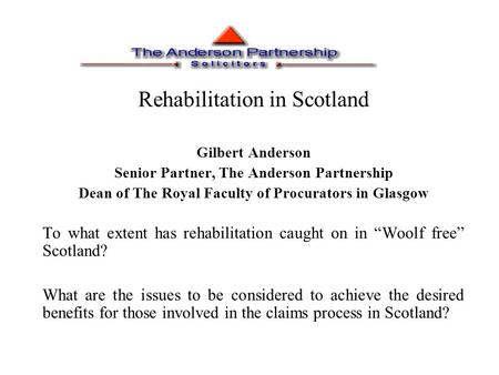 Rehabilitation in Scotland Gilbert Anderson Senior Partner, The Anderson Partnership Dean of The Royal Faculty of Procurators in Glasgow To what extent.