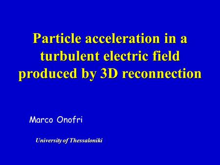 Particle acceleration in a turbulent electric field produced by 3D reconnection Marco Onofri University of Thessaloniki.