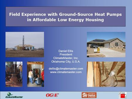 Field Experience with Ground-Source Heat Pumps in Affordable Low Energy Housing Daniel Ellis President ClimateMaster, Inc. Oklahoma City, U.S.A.