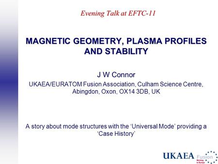 Evening Talk at EFTC-11 MAGNETIC GEOMETRY, PLASMA PROFILES AND STABILITY J W Connor UKAEA/EURATOM Fusion Association, Culham Science Centre, Abingdon,