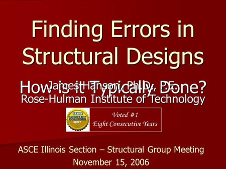 Finding Errors in Structural Designs How is it Typically Done? James Hanson, Ph.D., P.E. Rose-Hulman Institute of Technology Voted #1 Eight Consecutive.