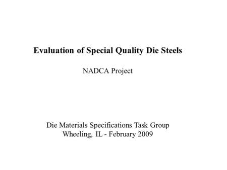 Evaluation of Special Quality Die Steels NADCA Project Die Materials Specifications Task Group Wheeling, IL - February 2009.