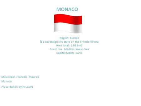 MONACO Region: Europe is a sovereign city state on the French Riviera Area total: 1.98 km2 Coast line: Mediterranean Sea Capital:Monte Carlo Music:Jean.