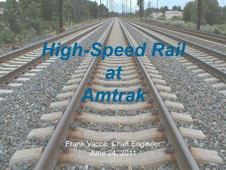 The travel solution for our time 1 High-Speed Rail at Amtrak Frank Vacca, Chief Engineer June 24, 2011.