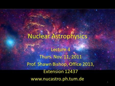 Nuclear Astrophysics Lecture 4 Thurs. Nov. 11, 2011 Prof. Shawn Bishop, Office 2013, Extension 12437 1 www.nucastro.ph.tum.de.