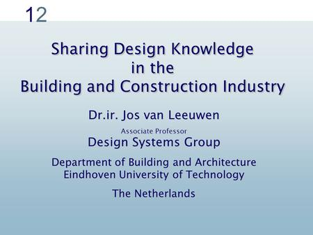 1212 Sharing Design Knowledge in the Building and Construction Industry Dr.ir. Jos van Leeuwen Associate Professor Design Systems Group Department of Building.