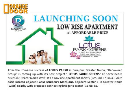 After the immense success of LOTUS PARKK in Surajpur, Greater Noida, Renowned Group is coming up with it's new project  LOTUS PARKK GREENS at never.