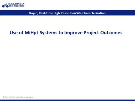 © 2011 COLUMBIA Technologies. Use of MiHpt Systems to Improve Project Outcomes Rapid, Real-Time High Resolution Site Characterization © 2013 COLUMBIA Technologies.