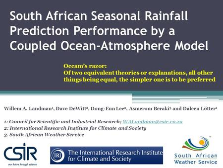 South African Seasonal Rainfall Prediction Performance by a Coupled Ocean-Atmosphere Model Willem A. Landman 1, Dave DeWitt 2, Dong-Eun Lee 2, Asmerom.