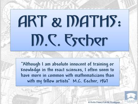 "ART & MATHS : M.C. Escher ""Although I am absolute innocent of training or knowledge in the exact sciences, I often seem to have more in common with mathematicians."