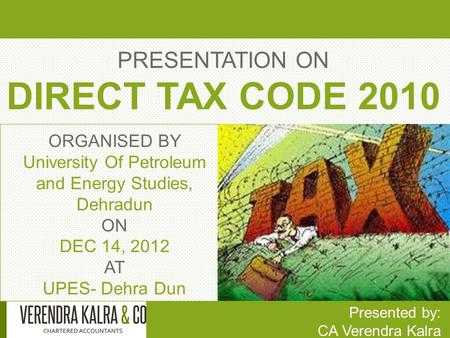 PRESENTATION ON DIRECT TAX CODE 2010 Presented by: CA Verendra Kalra ORGANISED BY University Of Petroleum and Energy Studies, Dehradun ON DEC 14, 2012.
