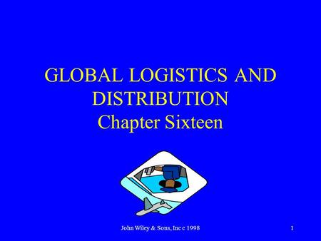 John Wiley & Sons, Inc c 19981 GLOBAL LOGISTICS AND DISTRIBUTION Chapter Sixteen.