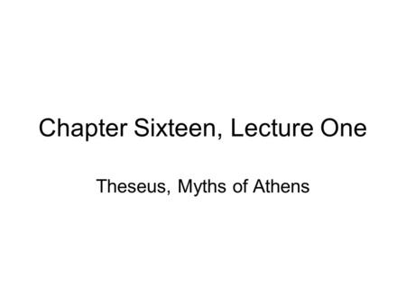 Chapter Sixteen, Lecture One Theseus, Myths of Athens.