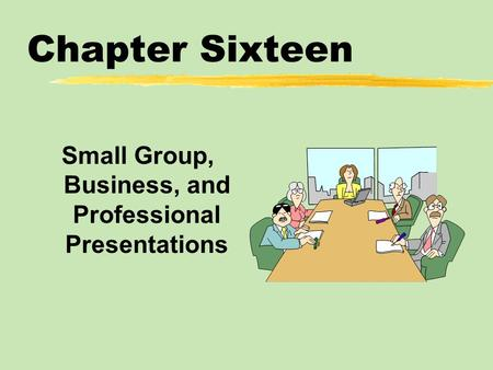 Chapter Sixteen Small Group, Business, and Professional Presentations.