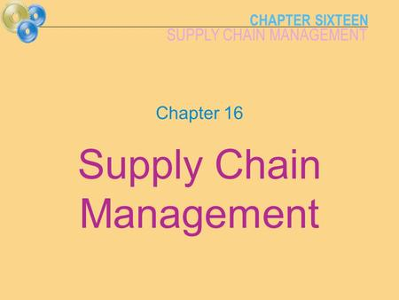 CHAPTER SIXTEEN SUPPLY CHAIN MANAGEMENT Chapter 16 Supply Chain Management.