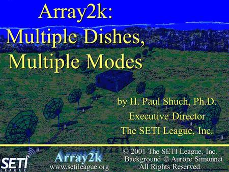  © 2001 The SETI League, Inc. Background © Aurore Simonnet All Rights Reserved www.setileague.org Array2k: Multiple Dishes, Multiple Modes by H. Paul.
