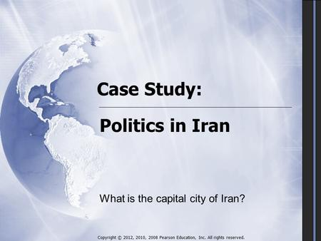 Case Study: Politics in Iran Copyright © 2012, 2010, 2008 Pearson Education, Inc. All rights reserved. What is the capital city of Iran?