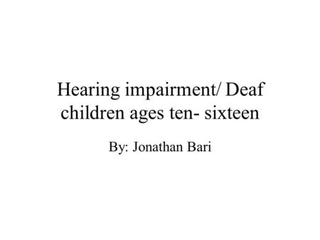 Hearing impairment/ Deaf children ages ten- sixteen By: Jonathan Bari.