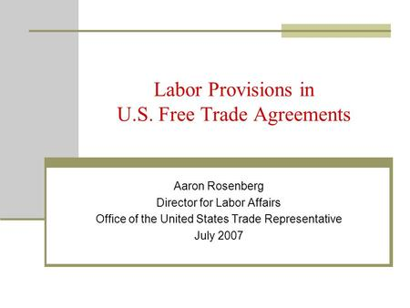 Labor Provisions in U.S. Free Trade Agreements Aaron Rosenberg Director for Labor Affairs Office of the United States Trade Representative July 2007.