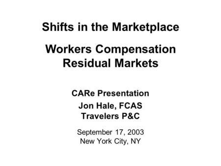 Shifts in the Marketplace Workers Compensation Residual Markets CARe Presentation Jon Hale, FCAS Travelers P&C September 17, 2003 New York City, NY.
