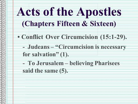 "Acts of the Apostles (Chapters Fifteen & Sixteen) Conflict Over Circumcision (15:1-29). - Judeans – ""Circumcision is necessary for salvation"" (1). - To."