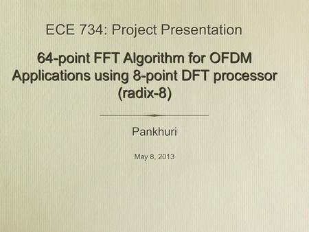ECE 734: Project Presentation Pankhuri May 8, 2013 Pankhuri May 8, 2013 64-point FFT Algorithm for OFDM Applications using 8-point DFT processor (radix-8)