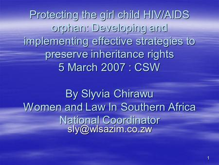 1 Protecting the girl child HIV/AIDS orphan: Developing and implementing effective strategies to preserve inheritance rights 5 March 2007 : CSW By Slyvia.
