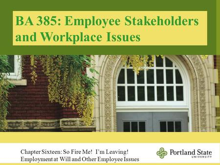 BA 385: Employee Stakeholders and Workplace Issues Chapter Sixteen: So Fire Me! I'm Leaving! Employment at Will and Other Employee Issues.