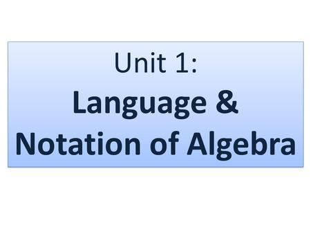 Unit 1: Language & Notation of Algebra. What is a variable? – a letter that represents a # (value) What is a constant? – A value (#) that does not change.