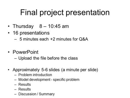 Final project presentation Thursday 8 – 10:45 am 16 presentations – 5 minutes each +2 minutes for Q&A PowerPoint –Upload the file before the class Approximately.