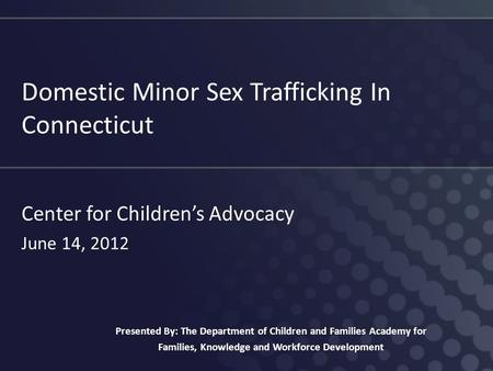 Domestic Minor Sex Trafficking In Connecticut Center for Children's Advocacy June 14, 2012 Presented By: The Department of Children and Families Academy.