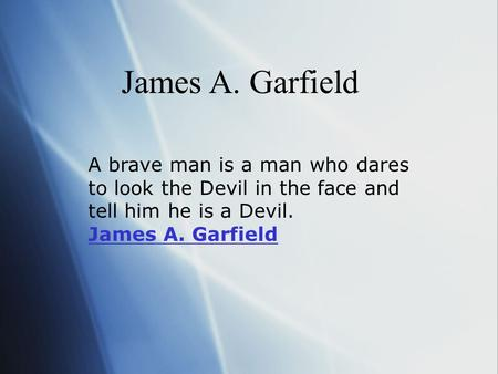 James A. Garfield A brave man is a man who dares to look the Devil in the face and tell him he is a Devil. James A. Garfield James A. Garfield.