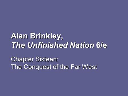 Alan Brinkley, The Unfinished Nation 6/e Chapter Sixteen: The Conquest of the Far West.