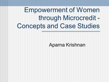 Empowerment of Women through Microcredit - Concepts and Case Studies Aparna Krishnan.