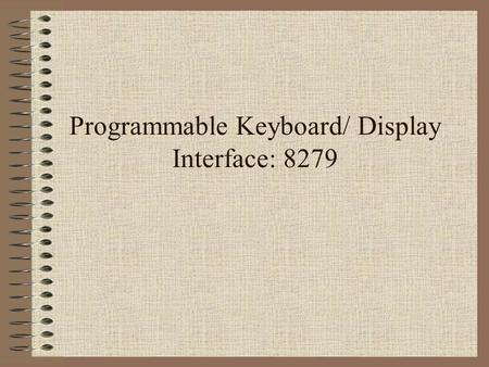 Programmable Keyboard/ Display Interface: 8279. Features Simultaneous Keyboard Display Operations Scanned Keyboard Mode Scanned Sensor Mode Strobed Input.
