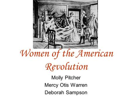 Women of the American Revolution Molly Pitcher Mercy Otis Warren Deborah Sampson.
