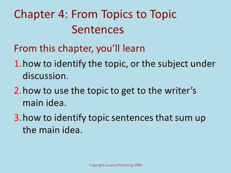 Copyright Laraine Flemming 2009 Chapter 4: From Topics to Topic Sentences From this chapter, you'll learn 1.how to identify the topic, or the subject.