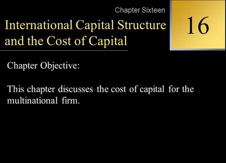 INTERNATIONAL FINANCIAL MANAGEMENT EUN / RESNICK Second Edition 16 Chapter Sixteen International Capital Structure and the Cost of Capital Chapter Objective: