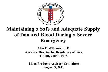 Maintaining a Safe and Adequate Supply of Donated Blood During a Severe Emergency Alan E. Williams, Ph.D. Associate Director for Regulatory Affairs, OBRR,