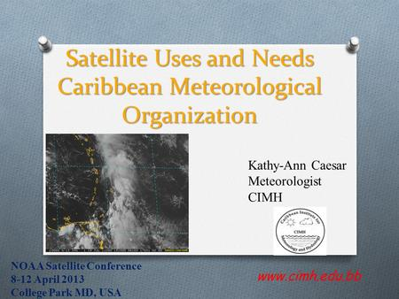 Satellite Uses and Needs Caribbean Meteorological Organization www.cimh.edu.bb Kathy-Ann Caesar Meteorologist CIMH NOAA Satellite Conference 8-12 April.