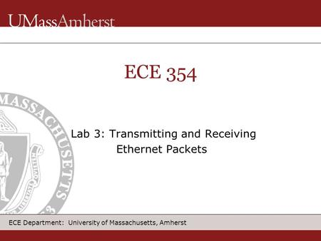 ECE Department: University of Massachusetts, Amherst ECE 354 Lab 3: Transmitting and Receiving Ethernet Packets.