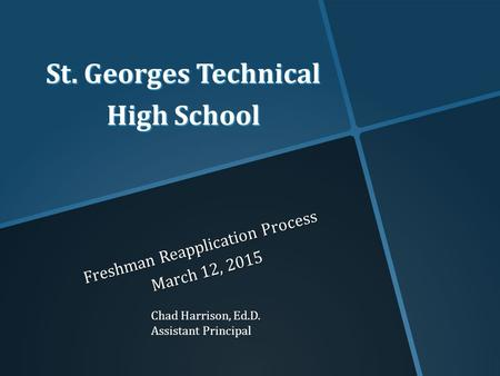 St. Georges Technical High School Freshman Reapplication Process March 12, 2015 Chad Harrison, Ed.D. Assistant Principal.