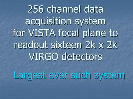 256 channel data acquisition system for VISTA focal plane to readout sixteen 2k x 2k VIRGO detectors Largest ever such system.