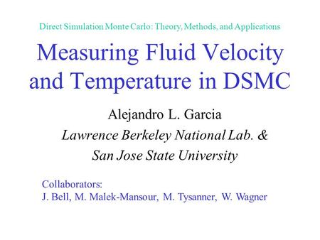 Measuring Fluid Velocity and Temperature in DSMC Alejandro L. Garcia Lawrence Berkeley National Lab. & San Jose State University Collaborators: J. Bell,