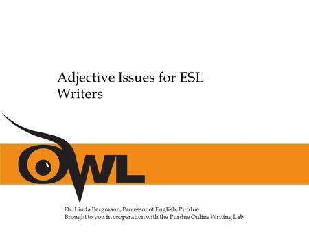Dr. Linda Bergmann, Professor of English, Purdue Brought to you in cooperation with the Purdue Online Writing Lab Adjective Issues for ESL Writers.