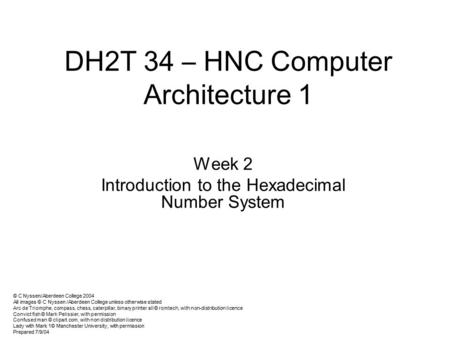 DH2T 34 – HNC Computer Architecture 1 Week 2 Introduction to the Hexadecimal Number System © C Nyssen/Aberdeen College 2004 All images © C Nyssen /Aberdeen.