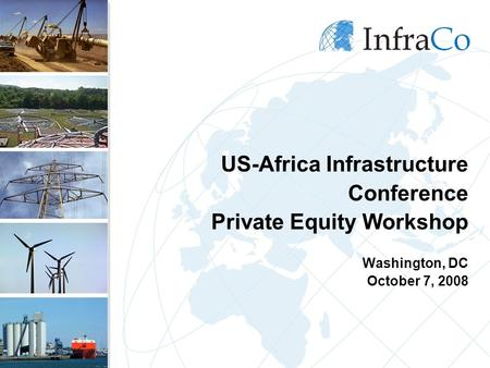 US-Africa Infrastructure Conference Private Equity Workshop Washington, DC October 7, 2008.