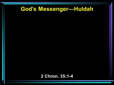 God's Messenger—Huldah 2 Chron. 35:1-4. 1 Now Josiah kept a Passover to the LORD in Jerusalem, and they slaughtered the Passover lambs on the fourteenth.